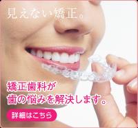 見えない矯正。矯正歯科が歯の悩みを解決します。
